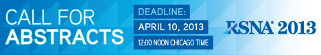 Call for Abstracts. RSNA 2013. Deadline: April 10, 2013 12:00 Noon Chicago Time